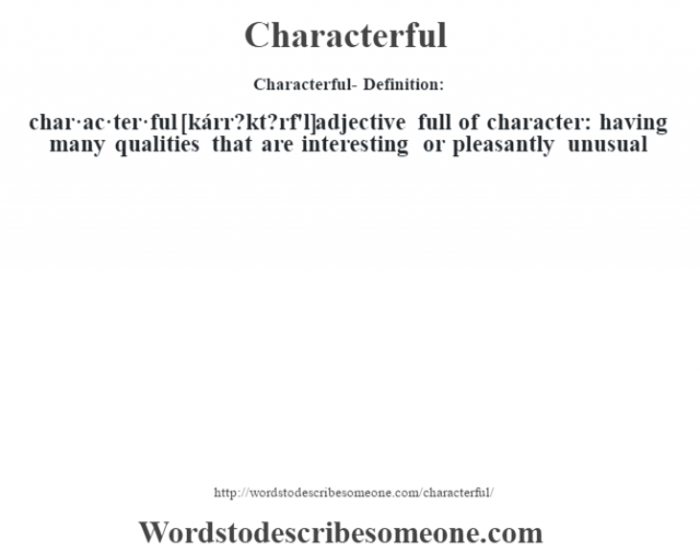Characterful- Definition:char·ac·ter·ful [kárr?kt?rf'l] adjective   full of character: having many qualities that are interesting or pleasantly unusual