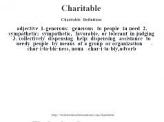 Charitable- Definition:adjective  1.  generous: generous to people in need  2.  sympathetic: sympathetic, favorable, or tolerant in judging  3.  collectively dispensing help: dispensing assistance to needy people by means of a group or organization     -char·i·ta·ble·ness, noun -char·i·ta·bly, adverb
