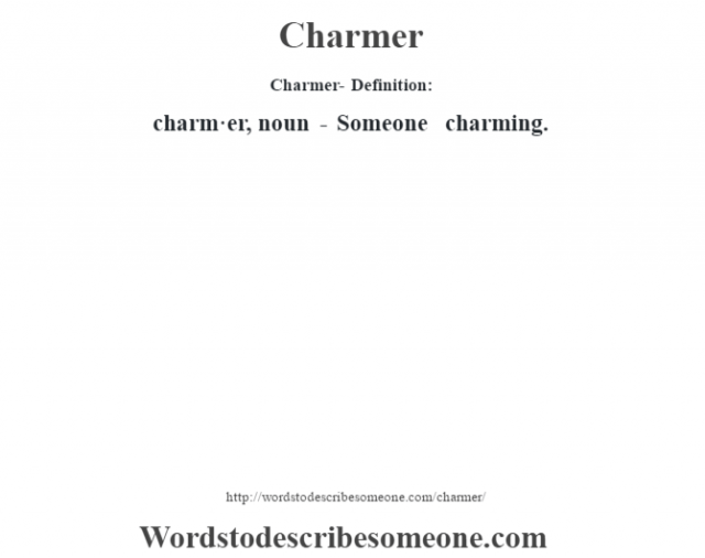 Charmer- Definition:charm·er, noun - Someone charming.