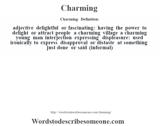 Charming- Definition:adjective   delightful or fascinating: having the power to delight or attract people a charming village a charming young man     interjection   expressing displeasure: used ironically to express disapproval or distaste at something just done or said (informal)