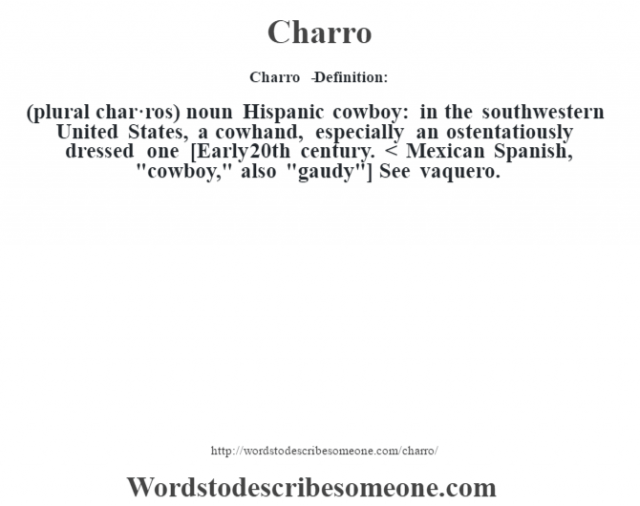 Charro   - Definition:(plural char·ros)  noun   Hispanic cowboy: in the southwestern United States, a cowhand, especially an ostentatiously dressed one    [Early 20th century. < Mexican Spanish,
