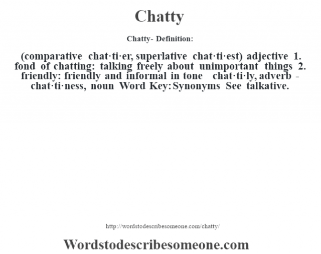 Chatty- Definition:(comparative chat·ti·er, superlative chat·ti·est)  adjective  1.  fond of chatting: talking freely about unimportant things  2.  friendly: friendly and informal in tone     -chat·ti·ly, adverb -chat·ti·ness, noun Word Key: Synonyms  See talkative.