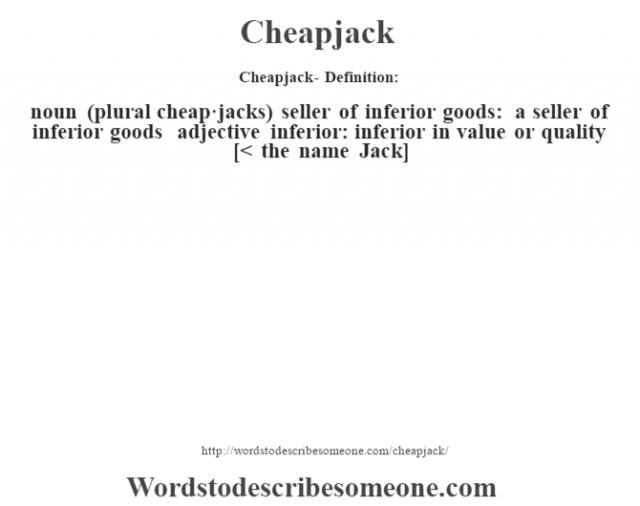 Cheapjack- Definition:noun (plural cheap·jacks)   seller of inferior goods: a seller of inferior goods    adjective   inferior: inferior in value or quality    [< the name Jack]