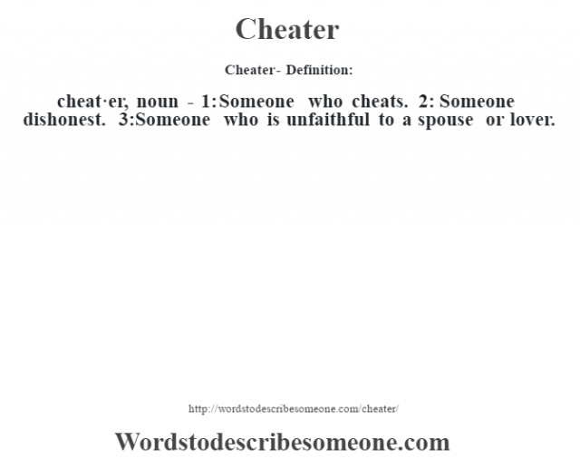 Cheater- Definition:cheat·er, noun - 1: Someone who cheats.  2: Someone dishonest.  3:Someone who is unfaithful to a spouse or lover.