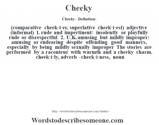 Cheeky- Definition:(comparative cheek·i·er, superlative cheek·i·est)  adjective (informal)  1.  rude and impertinent: insolently or playfully rude or disrespectful  2.  U.K. amusing but mildly improper: amusing or endearing despite offending good manners, especially by being mildly sexually improper The stories are performed by a raconteur with warmth and a cheeky charm.      -cheek·i·ly, adverb -cheek·i·ness, noun