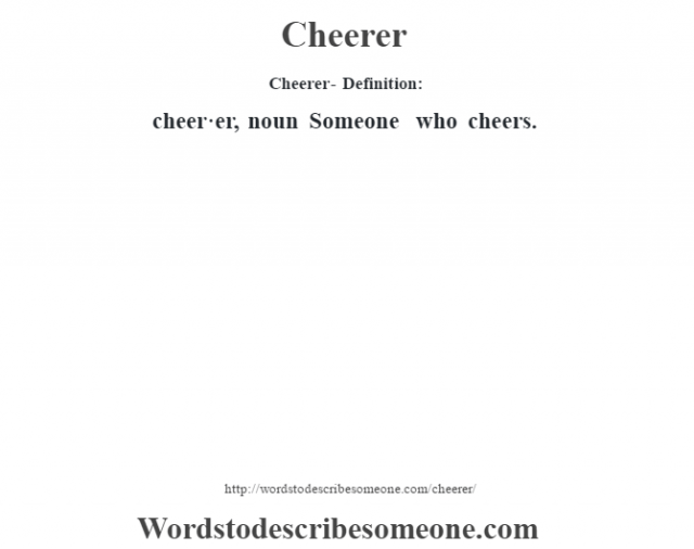 Cheerer- Definition:cheer·er, noun Someone who cheers.
