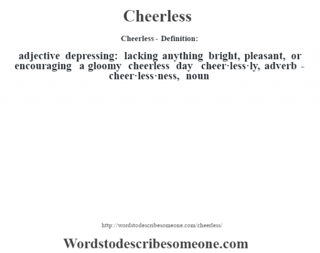 Cheerless- Definition:adjective   depressing: lacking anything bright, pleasant, or encouraging a gloomy cheerless day      -cheer·less·ly, adverb -cheer·less·ness, noun