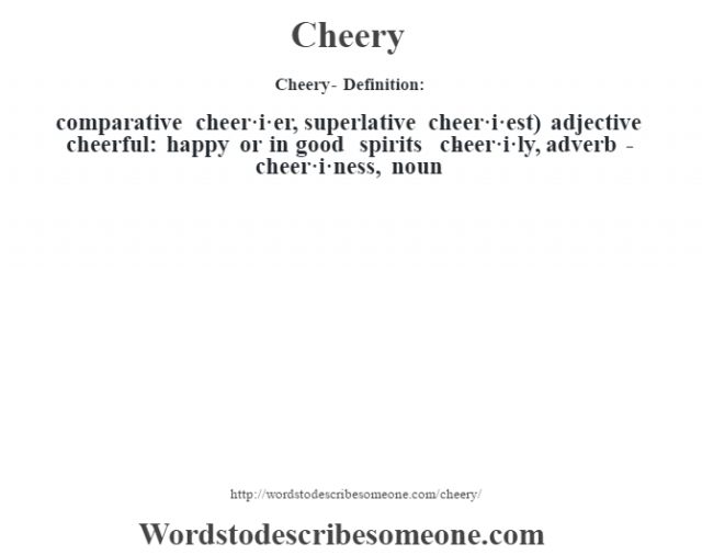 Cheery- Definition:comparative cheer·i·er, superlative cheer·i·est)  adjective   cheerful: happy or in good spirits     -cheer·i·ly, adverb -cheer·i·ness, noun