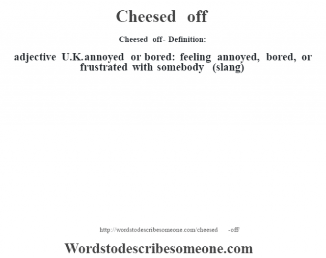 Cheesed off- Definition:adjective   U.K. annoyed or bored: feeling annoyed, bored, or frustrated with somebody (slang)
