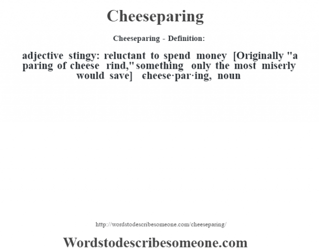 Cheeseparing- Definition:adjective   stingy: reluctant to spend money    [Originally