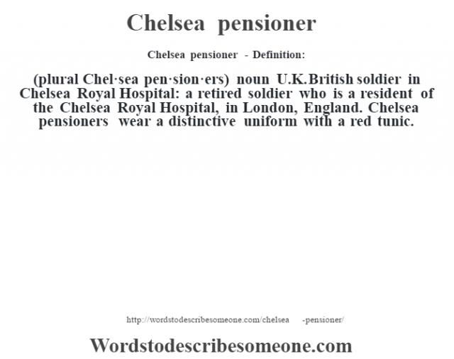 Chelsea pensioner - Definition:(plural Chel·sea pen·sion·ers)  noun   U.K. British soldier in Chelsea Royal Hospital: a retired soldier who is a resident of the Chelsea Royal Hospital, in London, England.  Chelsea pensioners wear a distinctive uniform with a red tunic.