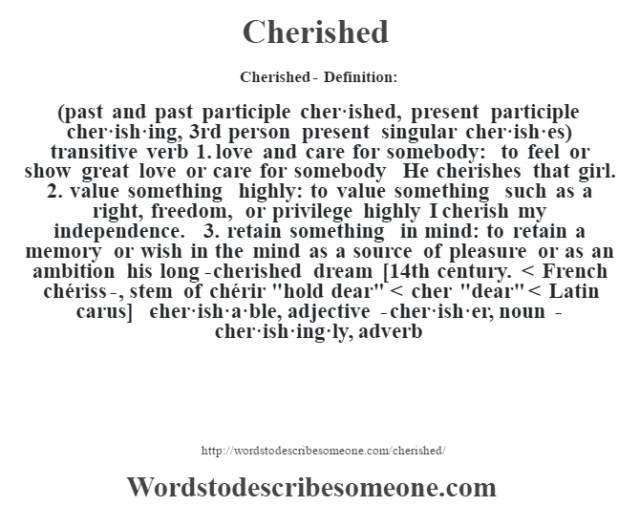 Cherished- Definition:(past and past participle cher·ished, present participle cher·ish·ing, 3rd person present singular cher·ish·es)  transitive verb  1.  love and care for somebody: to feel or show great love or care for somebody He cherishes that girl.   2.  value something highly: to value something such as a right, freedom, or privilege highly I cherish my independence.   3.  retain something in mind: to retain a memory or wish in the mind as a source of pleasure or as an ambition his long-cherished dream     [14th century. < French chériss-, stem of chérir