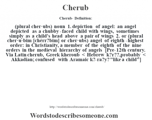 Cherub- Definition:(plural cher·ubs)  noun  1.  depiction of angel: an angel depicted as a chubby-faced child with wings, sometimes simply as a child's head above a pair of wings  2.  or (plural cher·u·bim [chérr?bim] or cher·ubs) angel of eighth-highest order: in Christianity, a member of the eighth of the nine orders in the medieval hierarchy of angels    [Pre-12th century. Via Latin cherub, Greek kheroub < Hebrew k?r??, probably < Akkadian; confused with Aramaic k?-ra?y?