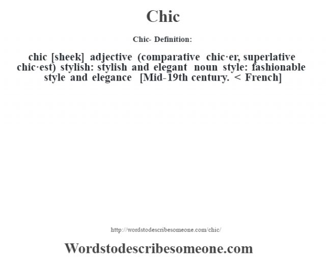 Chic- Definition:chic [sheek] adjective (comparative chic·er, superlative chic·est)   stylish: stylish and elegant    noun   style: fashionable style and elegance    [Mid-19th century. < French]