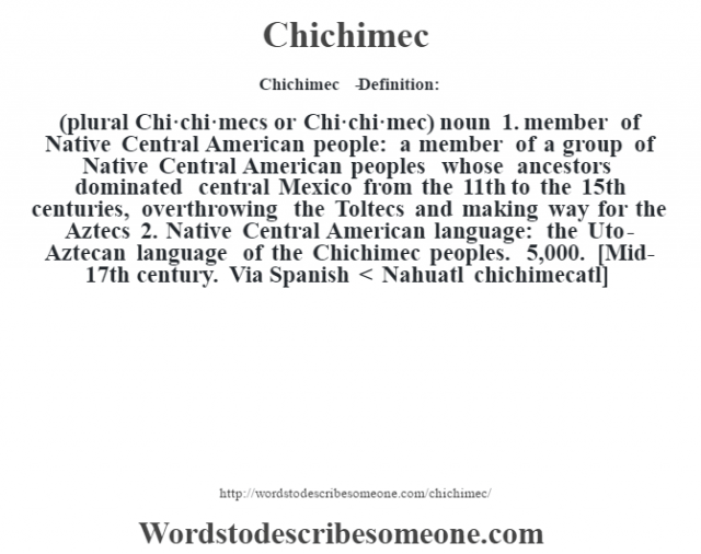 Chichimec   - Definition:(plural Chi·chi·mecs or Chi·chi·mec)  noun  1.  member of Native Central American people: a member of a group of Native Central American peoples whose ancestors dominated central Mexico from the 11th to the 15th centuries, overthrowing the Toltecs and making way for the Aztecs  2.  Native Central American language: the Uto-Aztecan language of the Chichimec peoples. 5,000.    [Mid-17th century. Via Spanish < Nahuatl chichimecatl]