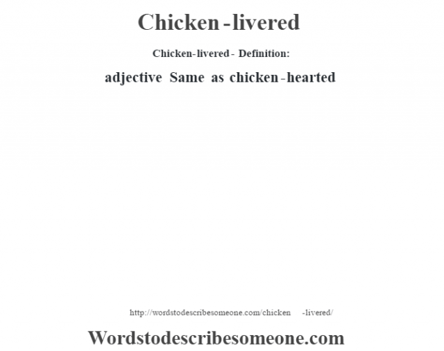 Chicken-livered- Definition:adjective   Same as chicken-hearted