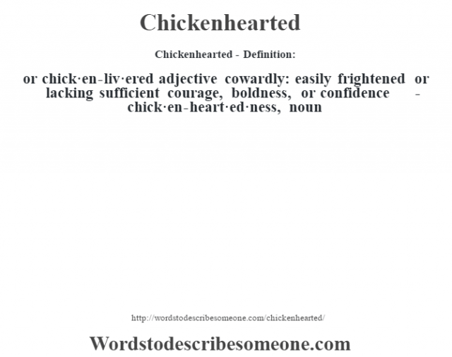 Chickenhearted- Definition:or chick·en-liv·ered adjective   cowardly: easily frightened or lacking sufficient courage, boldness, or confidence     -chick·en-heart·ed·ness, noun