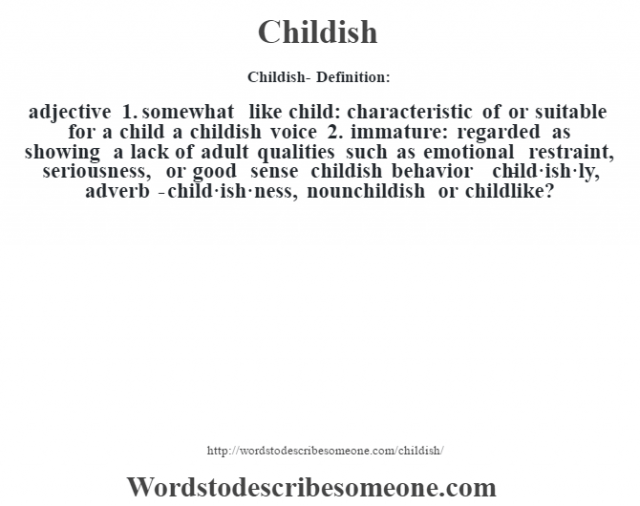 Childish- Definition:adjective  1.  somewhat like child: characteristic of or suitable for a child a childish voice   2.  immature: regarded as showing a lack of adult qualities such as emotional restraint, seriousness, or good sense childish behavior      -child·ish·ly, adverb -child·ish·ness, nounchildish or childlike?