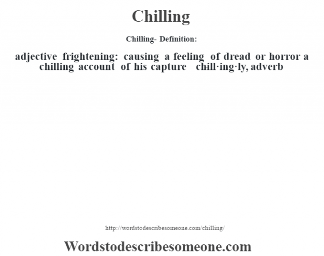 Chilling- Definition:adjective   frightening: causing a feeling of dread or horror a chilling account of his capture      -chill·ing·ly, adverb