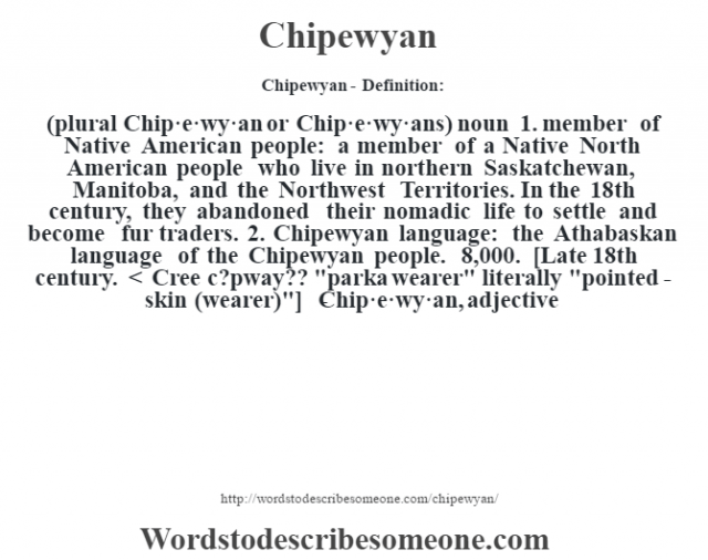 Chipewyan- Definition:(plural Chip·e·wy·an or Chip·e·wy·ans)  noun  1.  member of Native American people: a member of a Native North American people who live in northern Saskatchewan, Manitoba, and the Northwest Territories.  In the 18th century, they abandoned their nomadic life to settle and become fur traders.  2.  Chipewyan language: the Athabaskan language of the Chipewyan people. 8,000.    [Late 18th century. < Cree c?pway??