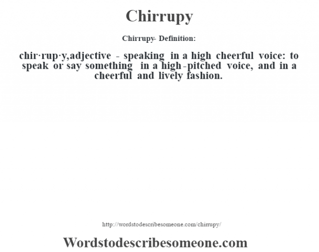 Chirrupy- Definition:chir·rup·y, adjective - speaking in a high cheerful voice: to speak or say something in a high-pitched voice, and in a cheerful and lively fashion.