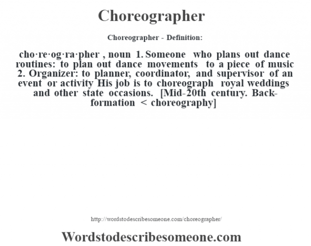 Choreographer- Definition:cho·re·og·ra·pher , noun 1.  Someone who plans out dance routines: to plan out dance movements to a piece of music  2. Organizer: to planner, coordinator, and supervisor of an event or activity His job is to choreograph royal weddings and other state occasions.     [Mid-20th century. Back-formation < choreography]