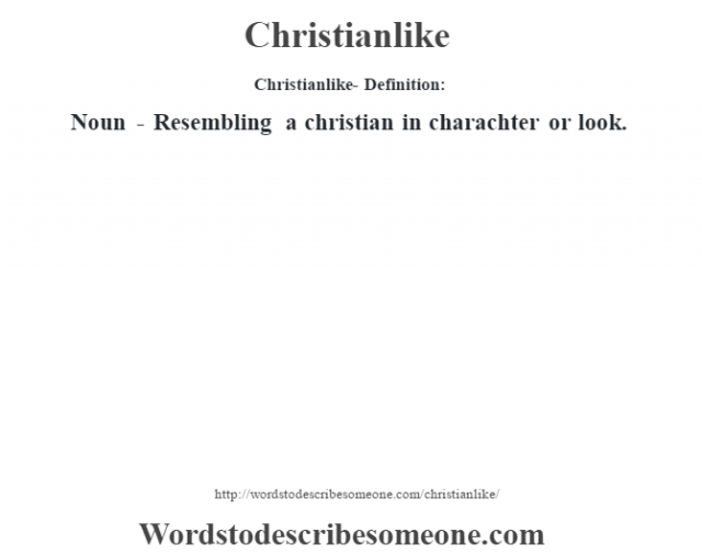 Christianlike- Definition:Noun - Resembling a christian in charachter or look.