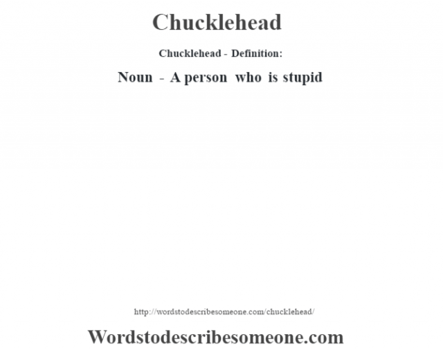 Chucklehead- Definition:Noun - A person who is stupid