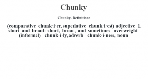 Chunky- Definition:(comparative chunk·i·er, superlative chunk·i·est)  adjective  1.  short and broad: short, broad, and sometimes overweight (informal)     -chunk·i·ly, adverb -chunk·i·ness, noun