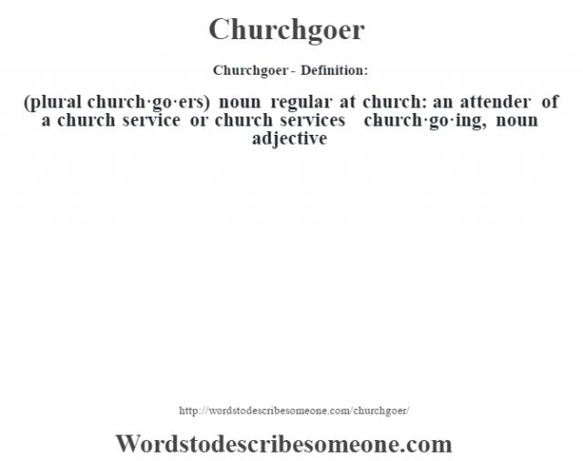 Churchgoer- Definition:(plural church·go·ers)  noun   regular at church: an attender of a church service or church services     -church·go·ing, noun adjective