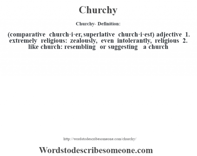 Churchy- Definition:(comparative church·i·er, superlative church·i·est)  adjective  1.  extremely religious: zealously, even intolerantly, religious  2.  like church: resembling or suggesting a church