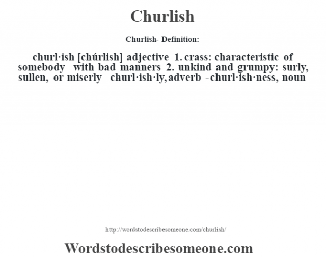 Churlish- Definition:churl·ish [chúrlish] adjective  1.  crass: characteristic of somebody with bad manners  2.  unkind and grumpy: surly, sullen, or miserly     -churl·ish·ly, adverb -churl·ish·ness, noun