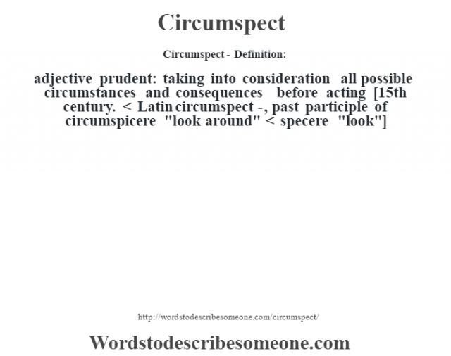 Circumspect- Definition:adjective   prudent: taking into consideration all possible circumstances and consequences before acting    [15th century. < Latin circumspect-, past participle of circumspicere