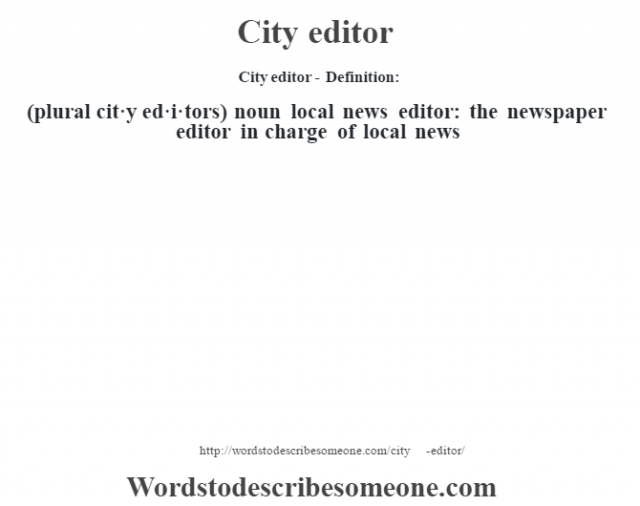 City editor- Definition:(plural cit·y ed·i·tors)  noun   local news editor: the newspaper editor in charge of local news