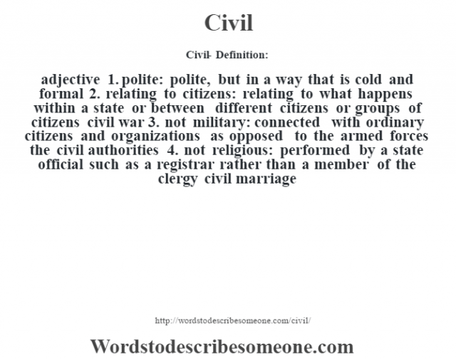 Civil- Definition:adjective  1.  polite: polite, but in a way that is cold and formal  2.  relating to citizens: relating to what happens within a state or between different citizens or groups of citizens civil war   3.  not military: connected with ordinary citizens and organizations as opposed to the armed forces the civil authorities   4.  not religious: performed by a state official such as a registrar rather than a member of the clergy civil marriage