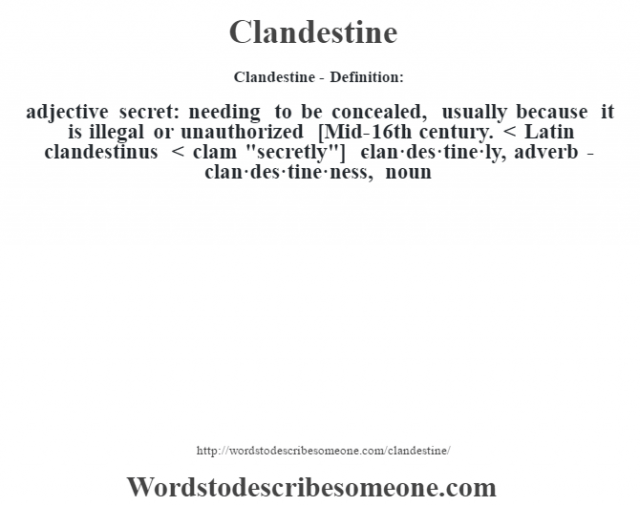 Clandestine- Definition:adjective   secret: needing to be concealed, usually because it is illegal or unauthorized    [Mid-16th century. < Latin clandestinus < clam