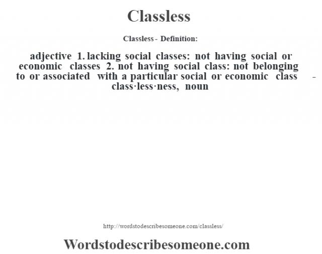 Classless- Definition:adjective  1.  lacking social classes: not having social or economic classes  2.  not having social class: not belonging to or associated with a particular social or economic class     -class·less·ness, noun