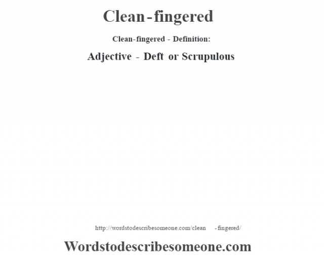 Clean-fingered- Definition:Adjective - Deft or Scrupulous