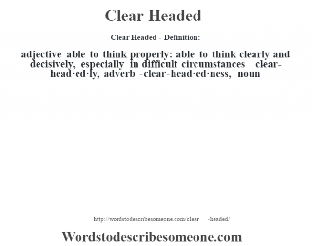 Clear Headed- Definition:adjective   able to think properly: able to think clearly and decisively, especially in difficult circumstances     -clear-head·ed·ly, adverb -clear-head·ed·ness, noun