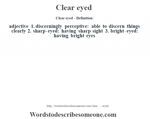 Clear eyed- Definition:adjective  1.  discerningly perceptive: able to discern things clearly  2.  sharp-eyed: having sharp sight  3.  bright-eyed: having bright eyes