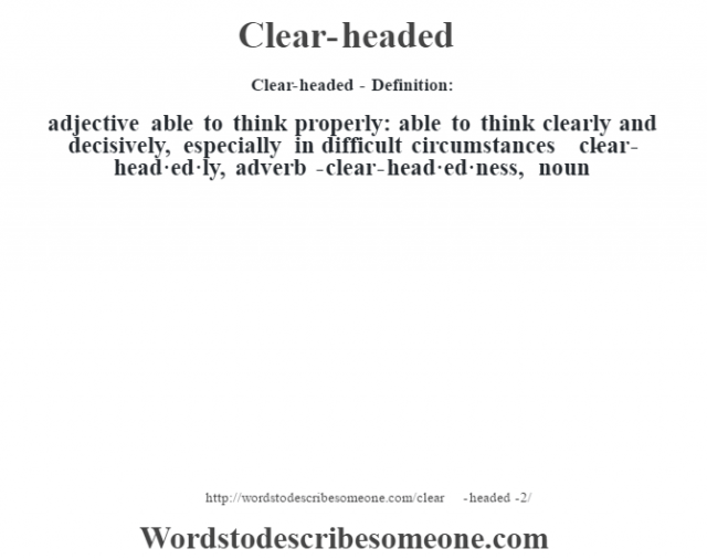 Clear-headed- Definition:adjective   able to think properly: able to think clearly and decisively, especially in difficult circumstances     -clear-head·ed·ly, adverb -clear-head·ed·ness, noun