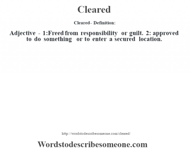 Cleared- Definition:Adjective - 1:Freed from responsibility or guilt. 2: approved to do something or to enter a secured location.
