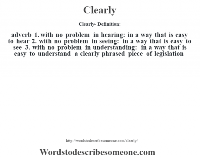 Clearly- Definition:adverb  1.  with no problem in hearing: in a way that is easy to hear  2.  with no problem in seeing: in a way that is easy to see  3.  with no problem in understanding: in a way that is easy to understand a clearly phrased piece of legislation