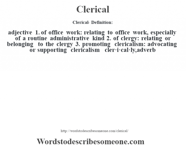 Clerical- Definition:adjective  1.  of office work: relating to office work, especially of a routine administrative kind  2.  of clergy: relating or belonging to the clergy  3.  promoting clericalism: advocating or supporting clericalism     -cler·i·cal·ly, adverb