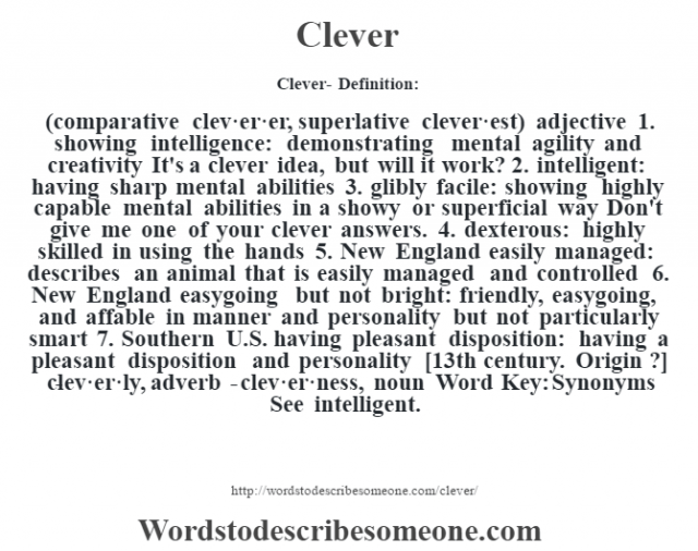 Clever- Definition:(comparative clev·er·er, superlative clever·est)  adjective  1.  showing intelligence: demonstrating mental agility and creativity It's a clever idea, but will it work?   2.  intelligent: having sharp mental abilities  3.  glibly facile: showing highly capable mental abilities in a showy or superficial way Don't give me one of your clever answers.   4.  dexterous: highly skilled in using the hands  5.  New England easily managed: describes an animal that is easily managed and controlled  6.  New England easygoing but not bright: friendly, easygoing, and affable in manner and personality but not particularly smart  7.  Southern U.S. having pleasant disposition: having a pleasant disposition and personality    [13th century. Origin ?]   -clev·er·ly, adverb -clev·er·ness, noun Word Key: Synonyms  See intelligent.