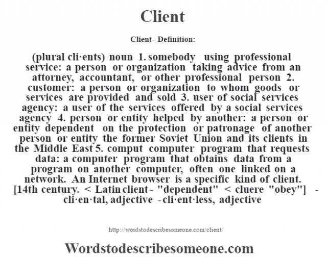 Client- Definition:(plural cli·ents)  noun  1.  somebody using professional service: a person or organization taking advice from an attorney, accountant, or other professional person  2.  customer: a person or organization to whom goods or services are provided and sold  3.  user of social services agency: a user of the services offered by a social services agency  4.  person or entity helped by another: a person or entity dependent on the protection or patronage of another person or entity the former Soviet Union and its clients in the Middle East   5.  comput computer program that requests data: a computer program that obtains data from a program on another computer, often one linked on a network.  An Internet browser is a specific kind of client.    [14th century. < Latin client-