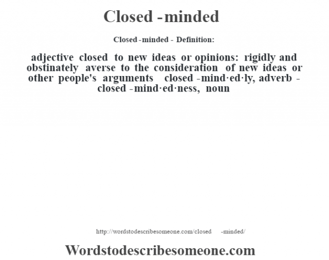 Closed-minded- Definition:adjective   closed to new ideas or opinions: rigidly and obstinately averse to the consideration of new ideas or other people's arguments     -closed-mind·ed·ly, adverb -closed-mind·ed·ness, noun
