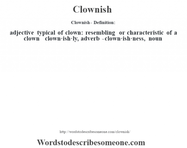 Clownish- Definition:adjective   typical of clown: resembling or characteristic of a clown     -clown·ish·ly, adverb -clown·ish·ness, noun