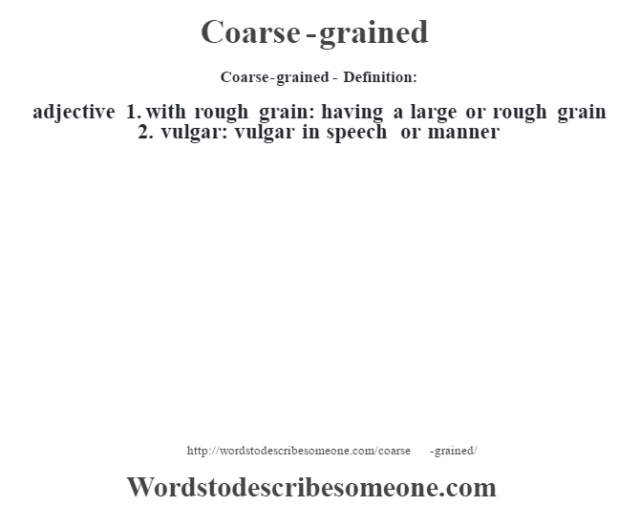 Coarse-grained- Definition:adjective  1.  with rough grain: having a large or rough grain  2.  vulgar: vulgar in speech or manner