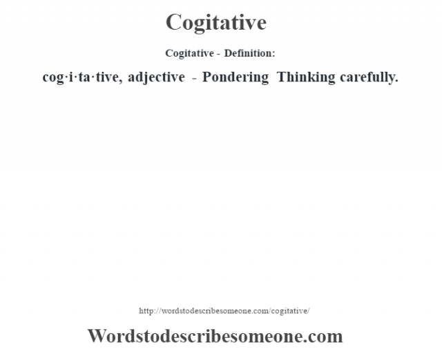Cogitative- Definition:cog·i·ta·tive, adjective - Pondering Thinking carefully.